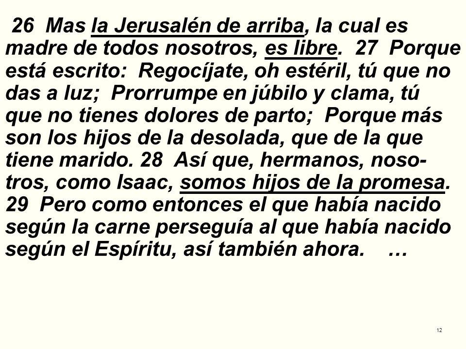 26 Mas la Jerusalén de arriba, la cual es madre de todos nosotros, es libre.