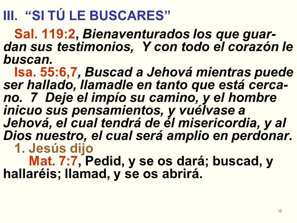 III. SI TÚ LE BUSCARES Sal. 119:2, Bienaventurados los que guar-dan sus testimonios, Y con todo el corazón le buscan.