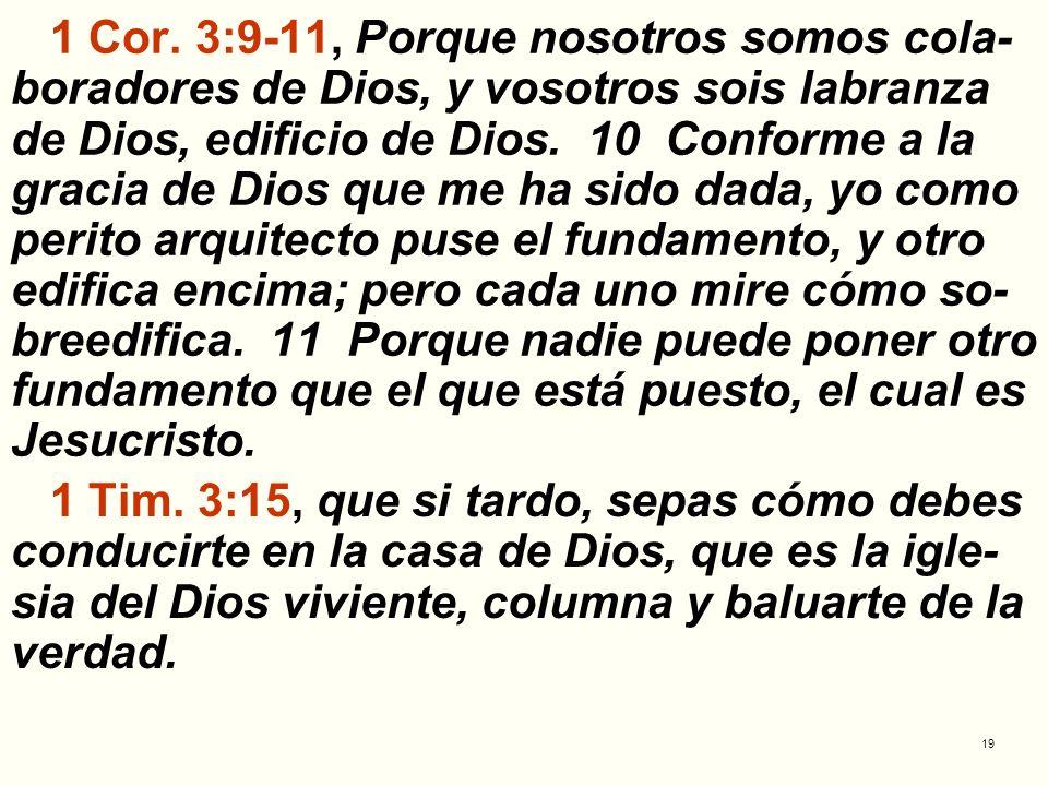 1 Cor. 3:9-11, Porque nosotros somos cola-boradores de Dios, y vosotros sois labranza de Dios, edificio de Dios. 10 Conforme a la gracia de Dios que me ha sido dada, yo como perito arquitecto puse el fundamento, y otro edifica encima; pero cada uno mire cómo so-breedifica. 11 Porque nadie puede poner otro fundamento que el que está puesto, el cual es Jesucristo.