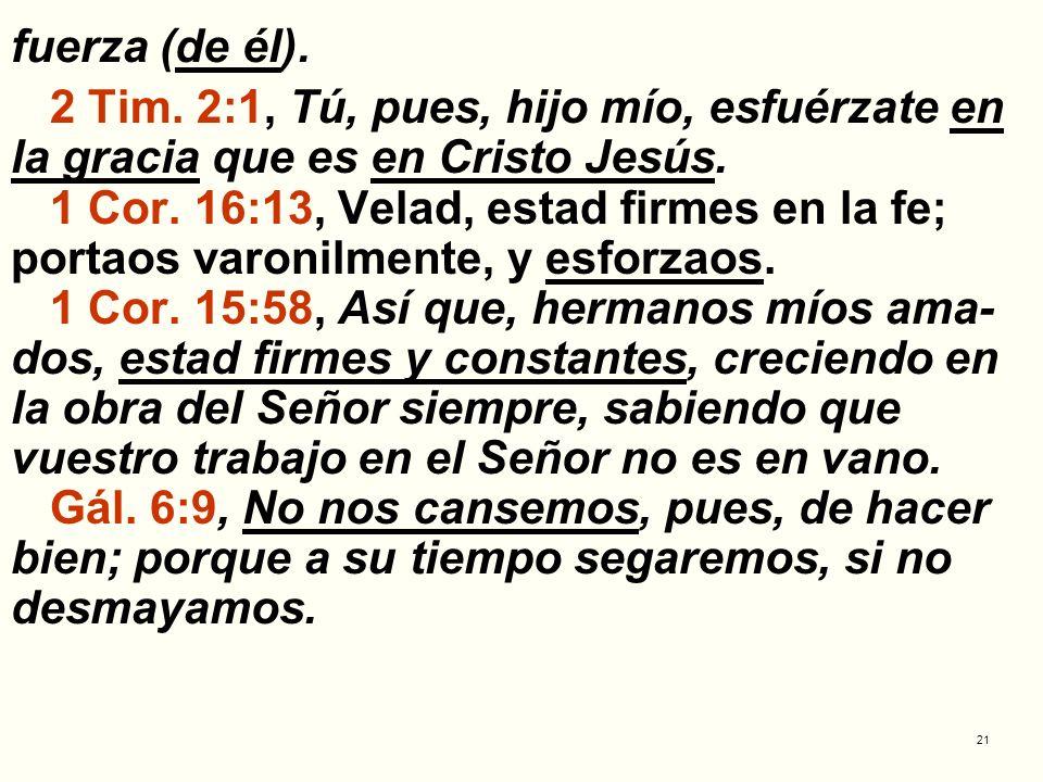 fuerza (de él).2 Tim. 2:1, Tú, pues, hijo mío, esfuérzate en la gracia que es en Cristo Jesús.