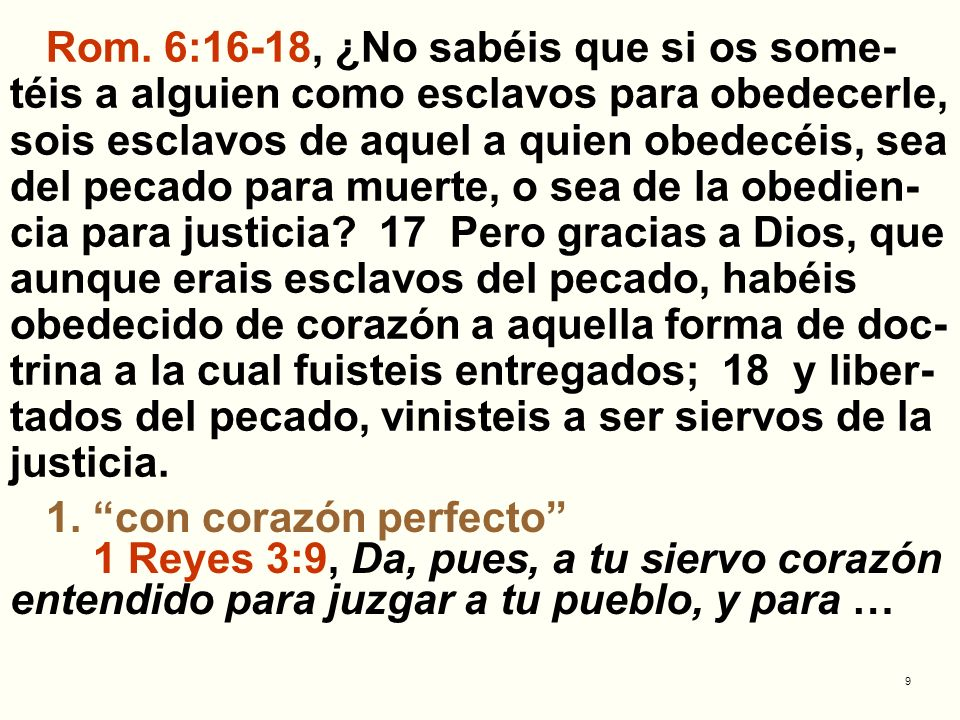Rom. 6:16-18, ¿No sabéis que si os some-téis a alguien como esclavos para obedecerle, sois esclavos de aquel a quien obedecéis, sea del pecado para muerte, o sea de la obedien-cia para justicia 17 Pero gracias a Dios, que aunque erais esclavos del pecado, habéis obedecido de corazón a aquella forma de doc-trina a la cual fuisteis entregados; 18 y liber-tados del pecado, vinisteis a ser siervos de la justicia.