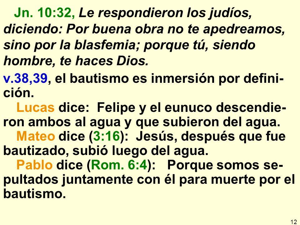 Jn. 10:32, Le respondieron los judíos, diciendo: Por buena obra no te apedreamos, sino por la blasfemia; porque tú, siendo hombre, te haces Dios.