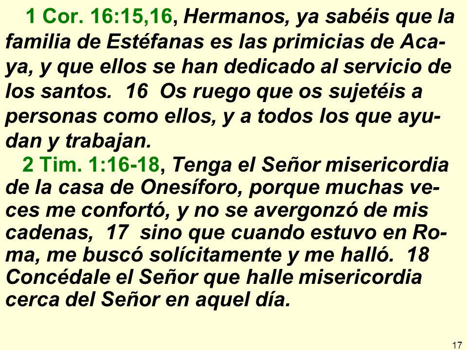 1 Cor. 16:15,16, Hermanos, ya sabéis que la familia de Estéfanas es las primicias de Aca-ya, y que ellos se han dedicado al servicio de los santos. 16 Os ruego que os sujetéis a personas como ellos, y a todos los que ayu-dan y trabajan.