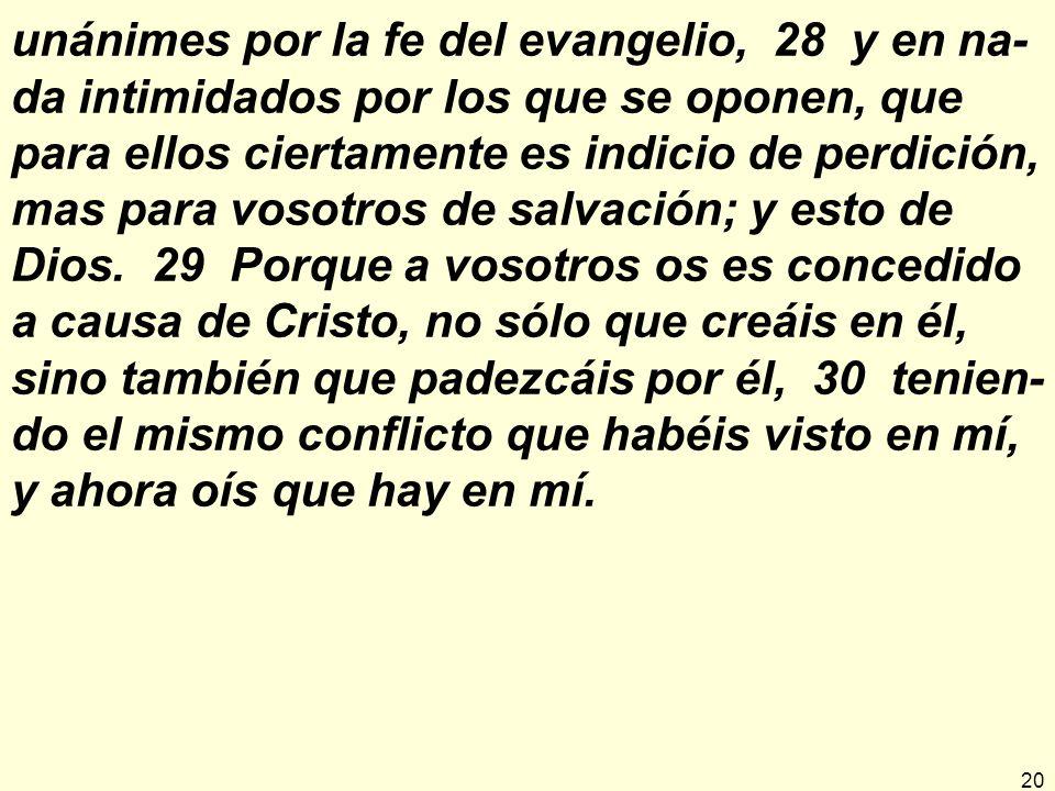 unánimes por la fe del evangelio, 28 y en na-da intimidados por los que se oponen, que para ellos ciertamente es indicio de perdición, mas para vosotros de salvación; y esto de Dios.
