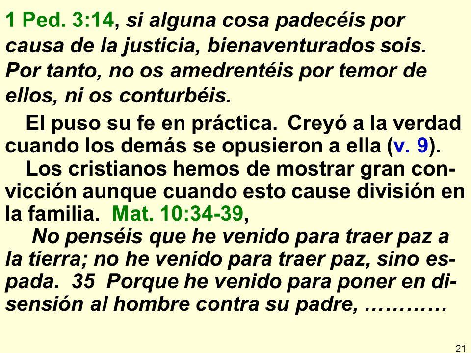 1 Ped. 3:14, si alguna cosa padecéis por causa de la justicia, bienaventurados sois. Por tanto, no os amedrentéis por temor de ellos, ni os conturbéis.