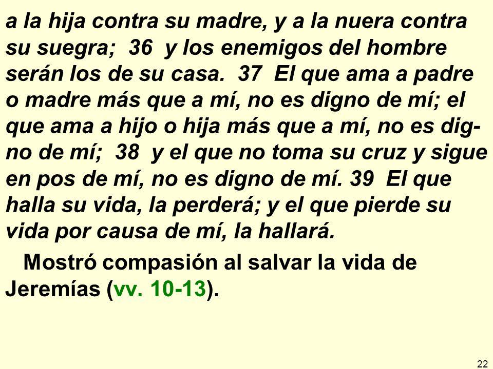a la hija contra su madre, y a la nuera contra su suegra; 36 y los enemigos del hombre serán los de su casa. 37 El que ama a padre o madre más que a mí, no es digno de mí; el que ama a hijo o hija más que a mí, no es dig-no de mí; 38 y el que no toma su cruz y sigue en pos de mí, no es digno de mí. 39 El que halla su vida, la perderá; y el que pierde su vida por causa de mí, la hallará.