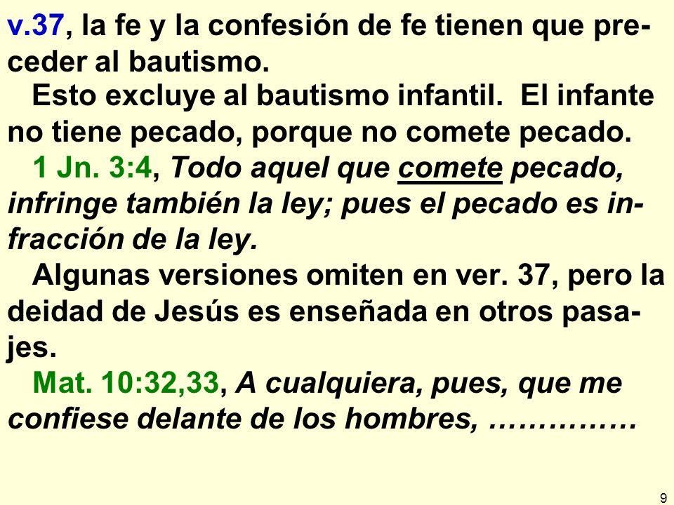 v.37, la fe y la confesión de fe tienen que pre-ceder al bautismo.