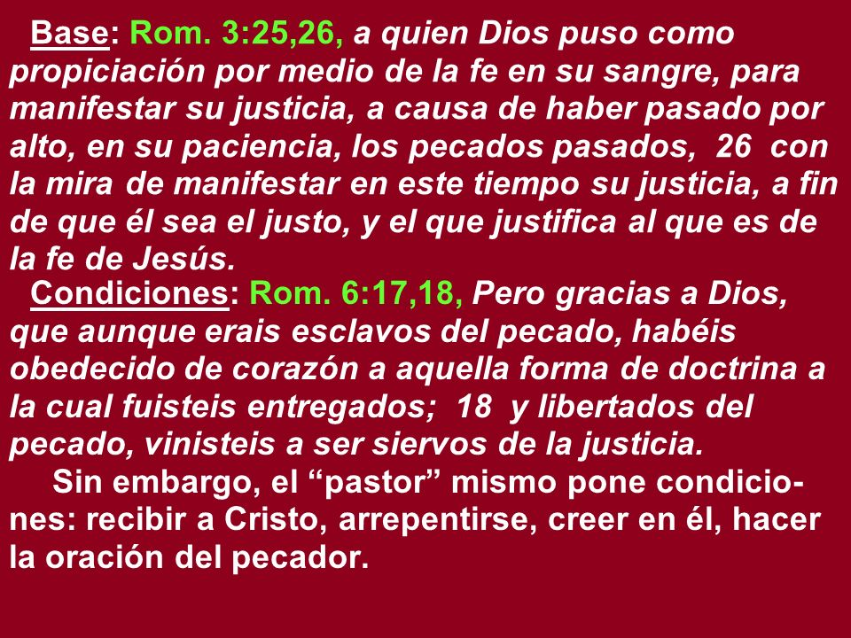 Base: Rom. 3:25,26, a quien Dios puso como propiciación por medio de la fe en su sangre, para manifestar su justicia, a causa de haber pasado por alto, en su paciencia, los pecados pasados, 26 con la mira de manifestar en este tiempo su justicia, a fin de que él sea el justo, y el que justifica al que es de la fe de Jesús.