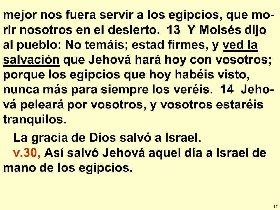 mejor nos fuera servir a los egipcios, que mo-rir nosotros en el desierto. 13 Y Moisés dijo al pueblo: No temáis; estad firmes, y ved la salvación que Jehová hará hoy con vosotros; porque los egipcios que hoy habéis visto, nunca más para siempre los veréis. 14 Jeho-vá peleará por vosotros, y vosotros estaréis tranquilos.