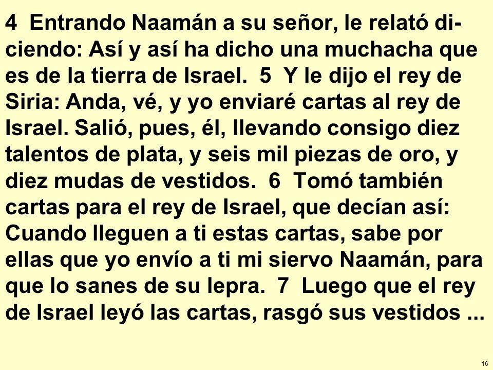 4 Entrando Naamán a su señor, le relató di-ciendo: Así y así ha dicho una muchacha que es de la tierra de Israel.