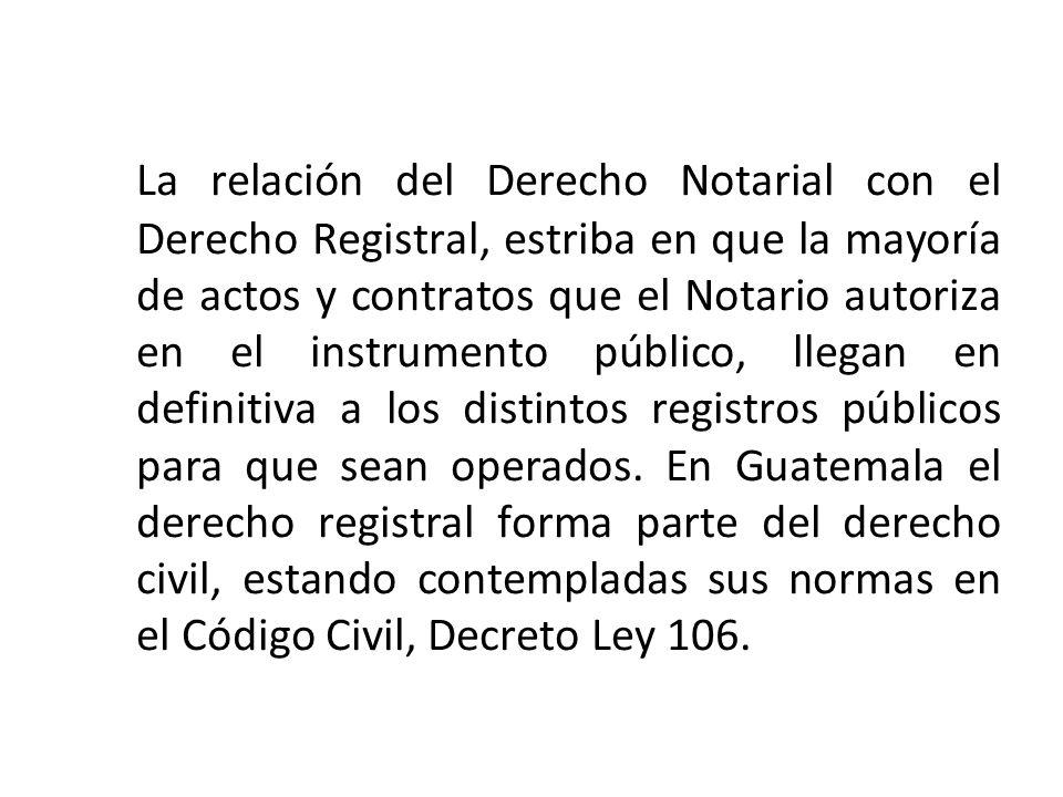 La relación del Derecho Notarial con el Derecho Registral, estriba en que la mayoría de actos y contratos que el Notario autoriza en el instrumento público, llegan en definitiva a los distintos registros públicos para que sean operados.