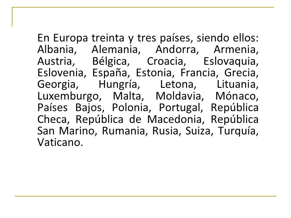 En Europa treinta y tres países, siendo ellos: Albania, Alemania, Andorra, Armenia, Austria, Bélgica, Croacia, Eslovaquia, Eslovenia, España, Estonia, Francia, Grecia, Georgia, Hungría, Letona, Lituania, Luxemburgo, Malta, Moldavia, Mónaco, Países Bajos, Polonia, Portugal, República Checa, República de Macedonia, República San Marino, Rumania, Rusia, Suiza, Turquía, Vaticano.