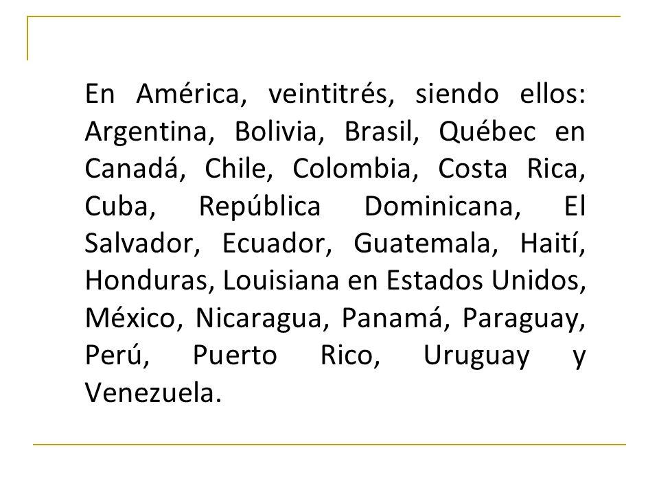 En América, veintitrés, siendo ellos: Argentina, Bolivia, Brasil, Québec en Canadá, Chile, Colombia, Costa Rica, Cuba, República Dominicana, El Salvador, Ecuador, Guatemala, Haití, Honduras, Louisiana en Estados Unidos, México, Nicaragua, Panamá, Paraguay, Perú, Puerto Rico, Uruguay y Venezuela.