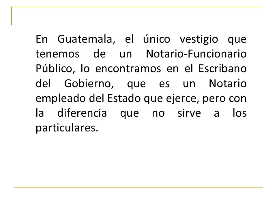 En Guatemala, el único vestigio que tenemos de un Notario-Funcionario Público, lo encontramos en el Escribano del Gobierno, que es un Notario empleado del Estado que ejerce, pero con la diferencia que no sirve a los particulares.