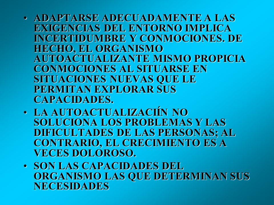 ADAPTARSE ADECUADAMENTE A LAS EXIGENCIAS DEL ENTORNO IMPLICA INCERTIDUMBRE Y CONMOCIONES. DE HECHO, EL ORGANISMO AUTOACTUALIZANTE MISMO PROPICIA CONMOCIONES AL SITUARSE EN SITUACIONES NUEVAS QUE LE PERMITAN EXPLORAR SUS CAPACIDADES.