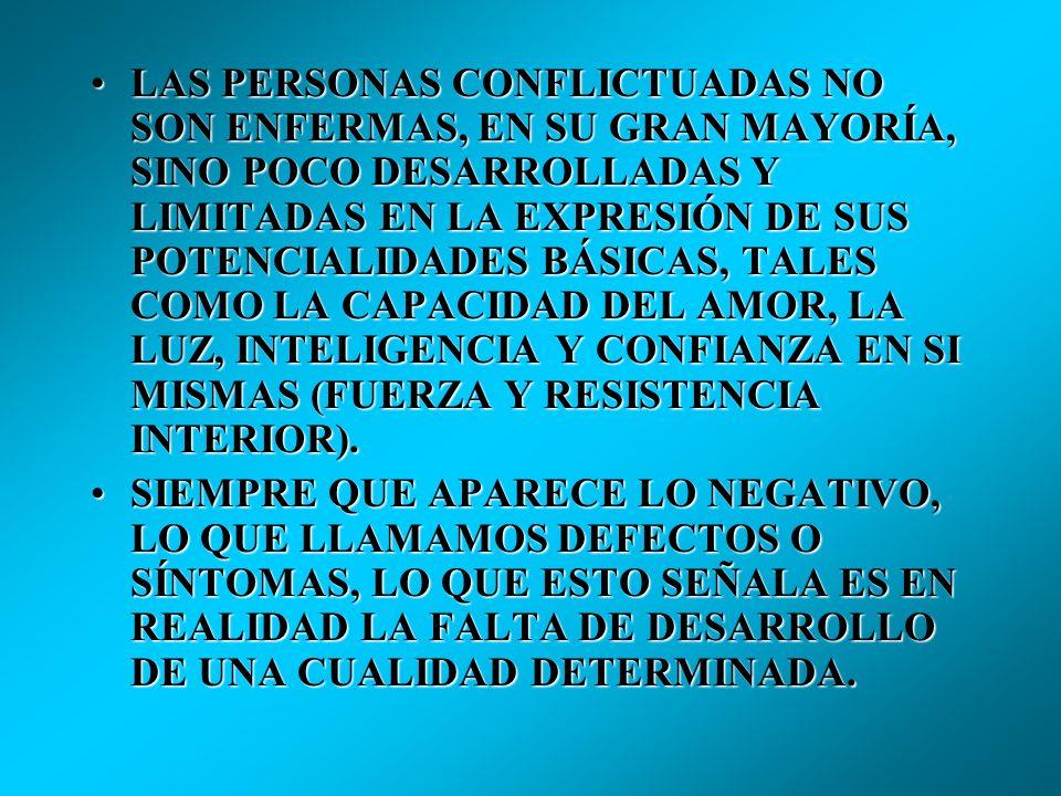 LAS PERSONAS CONFLICTUADAS NO SON ENFERMAS, EN SU GRAN MAYORÍA, SINO POCO DESARROLLADAS Y LIMITADAS EN LA EXPRESIÓN DE SUS POTENCIALIDADES BÁSICAS, TALES COMO LA CAPACIDAD DEL AMOR, LA LUZ, INTELIGENCIA Y CONFIANZA EN SI MISMAS (FUERZA Y RESISTENCIA INTERIOR).