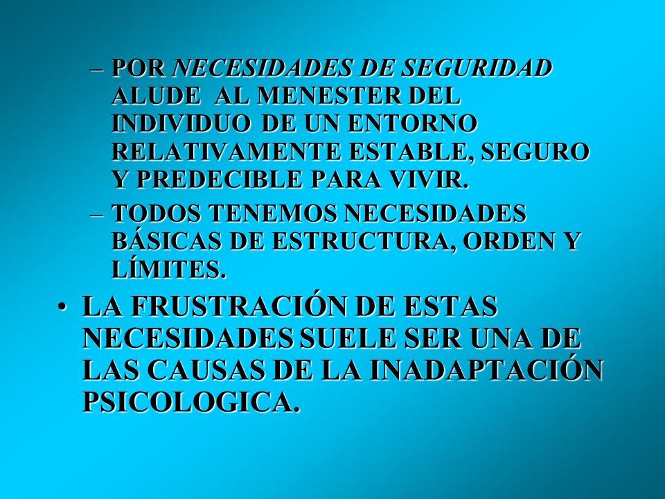 POR NECESIDADES DE SEGURIDAD ALUDE AL MENESTER DEL INDIVIDUO DE UN ENTORNO RELATIVAMENTE ESTABLE, SEGURO Y PREDECIBLE PARA VIVIR.
