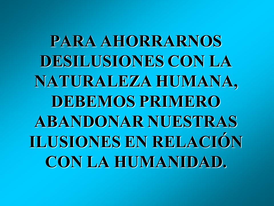 PARA AHORRARNOS DESILUSIONES CON LA NATURALEZA HUMANA, DEBEMOS PRIMERO ABANDONAR NUESTRAS ILUSIONES EN RELACIÓN CON LA HUMANIDAD.