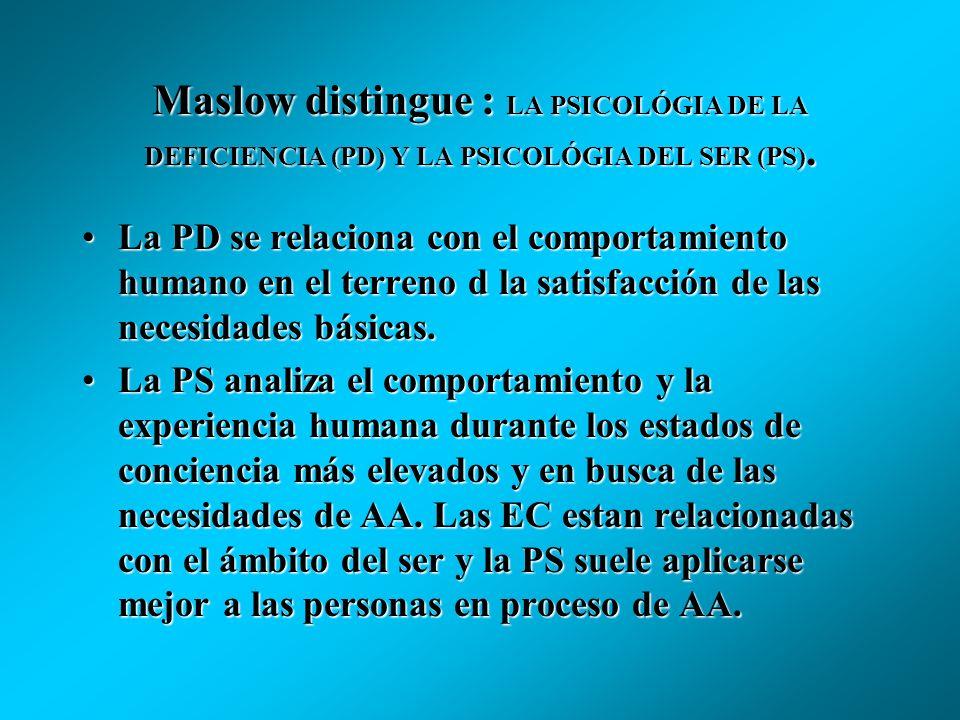 Maslow distingue : LA PSICOLÓGIA DE LA DEFICIENCIA (PD) Y LA PSICOLÓGIA DEL SER (PS).