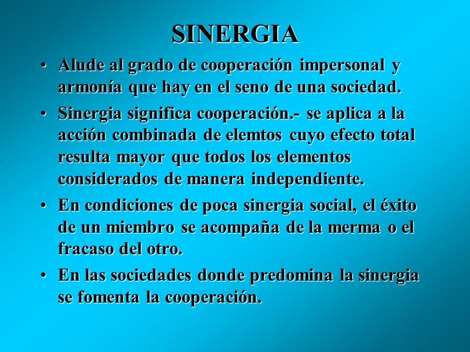 SINERGIAAlude al grado de cooperación impersonal y armonía que hay en el seno de una sociedad.