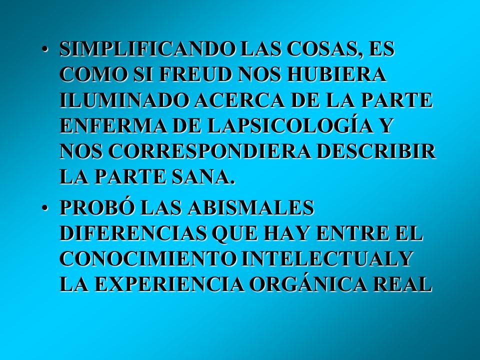 SIMPLIFICANDO LAS COSAS, ES COMO SI FREUD NOS HUBIERA ILUMINADO ACERCA DE LA PARTE ENFERMA DE LAPSICOLOGÍA Y NOS CORRESPONDIERA DESCRIBIR LA PARTE SANA.