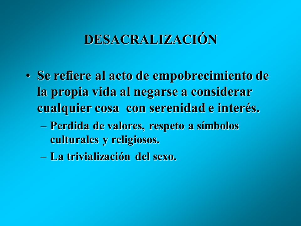 DESACRALIZACIÓNSe refiere al acto de empobrecimiento de la propia vida al negarse a considerar cualquier cosa con serenidad e interés.