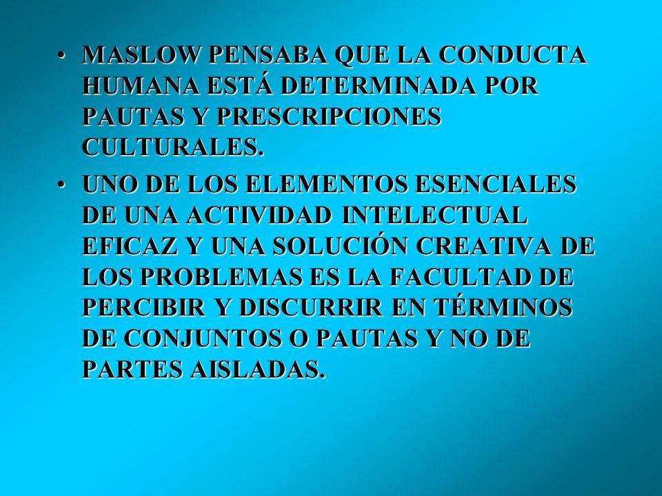 MASLOW PENSABA QUE LA CONDUCTA HUMANA ESTÁ DETERMINADA POR PAUTAS Y PRESCRIPCIONES CULTURALES.