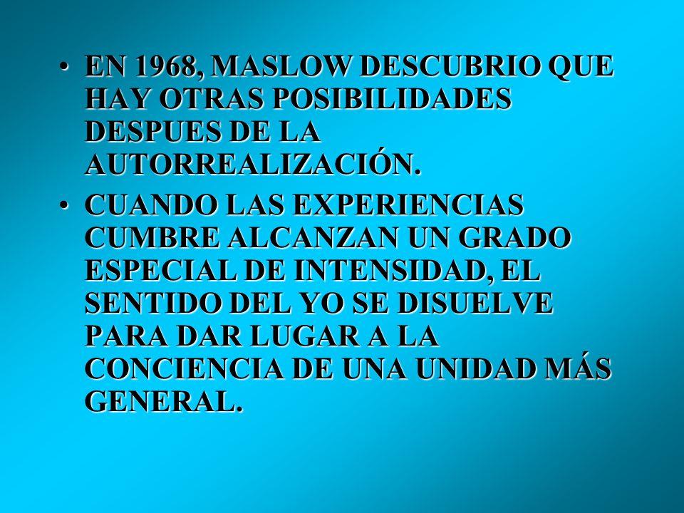 EN 1968, MASLOW DESCUBRIO QUE HAY OTRAS POSIBILIDADES DESPUES DE LA AUTORREALIZACIÓN.