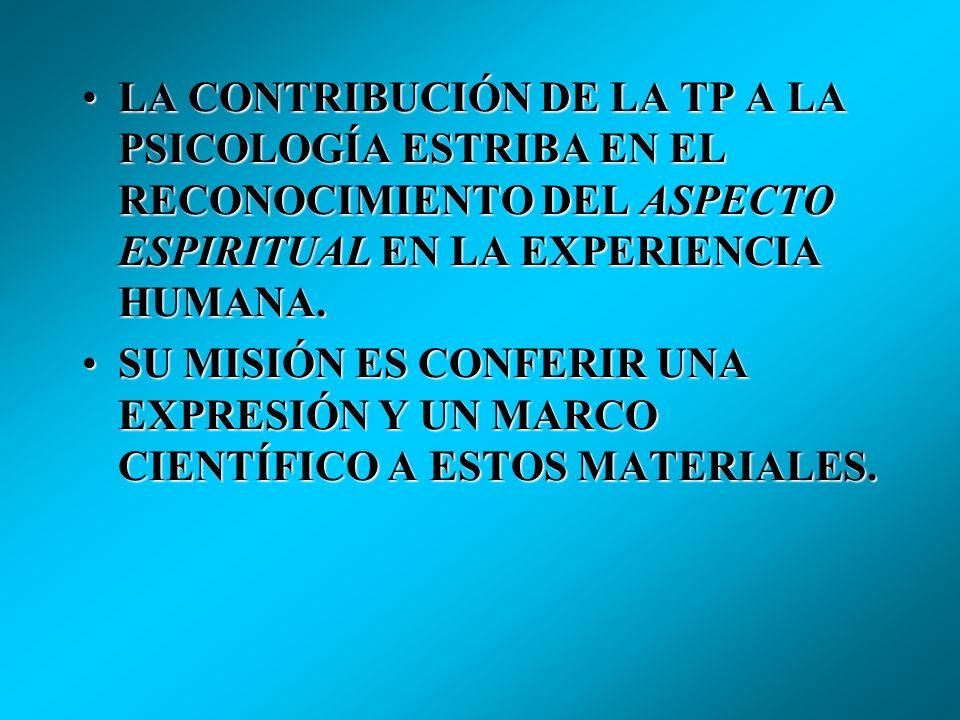 LA CONTRIBUCIÓN DE LA TP A LA PSICOLOGÍA ESTRIBA EN EL RECONOCIMIENTO DEL ASPECTO ESPIRITUAL EN LA EXPERIENCIA HUMANA.