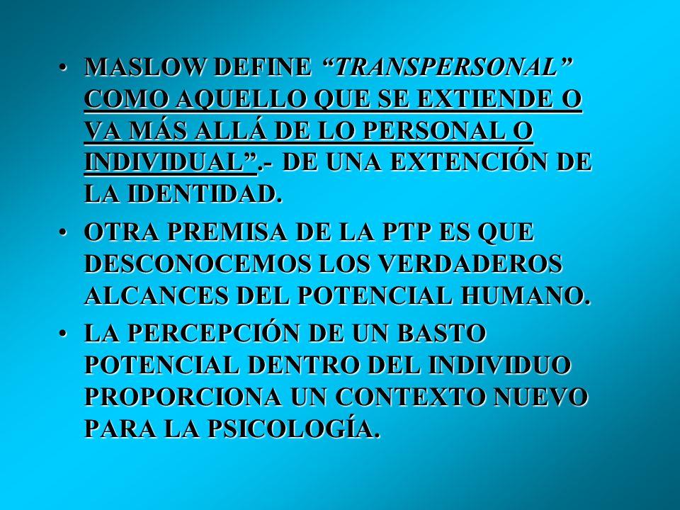 MASLOW DEFINE TRANSPERSONAL COMO AQUELLO QUE SE EXTIENDE O VA MÁS ALLÁ DE LO PERSONAL O INDIVIDUAL .- DE UNA EXTENCIÓN DE LA IDENTIDAD.