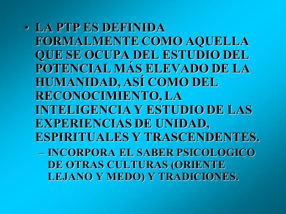 LA PTP ES DEFINIDA FORMALMENTE COMO AQUELLA QUE SE OCUPA DEL ESTUDIO DEL POTENCIAL MÁS ELEVADO DE LA HUMANIDAD, ASÍ COMO DEL RECONOCIMIENTO, LA INTELIGENCIA Y ESTUDIO DE LAS EXPERIENCIAS DE UNIDAD, ESPIRITUALES Y TRASCENDENTES.