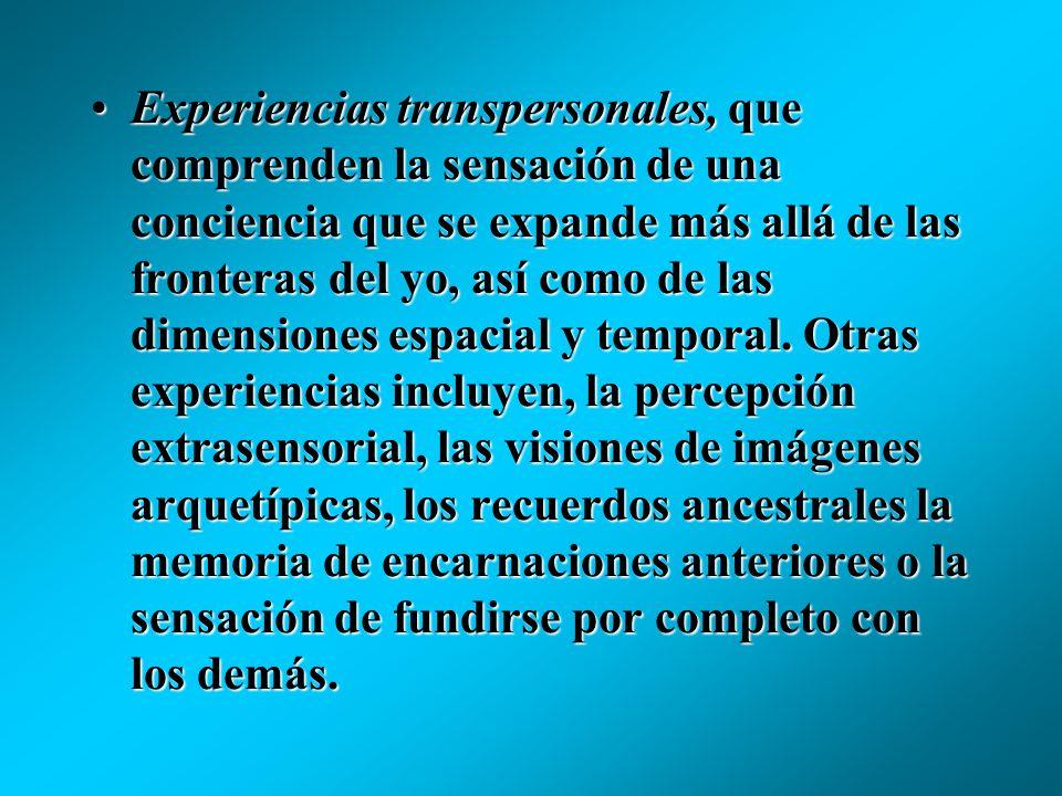 Experiencias transpersonales, que comprenden la sensación de una conciencia que se expande más allá de las fronteras del yo, así como de las dimensiones espacial y temporal.