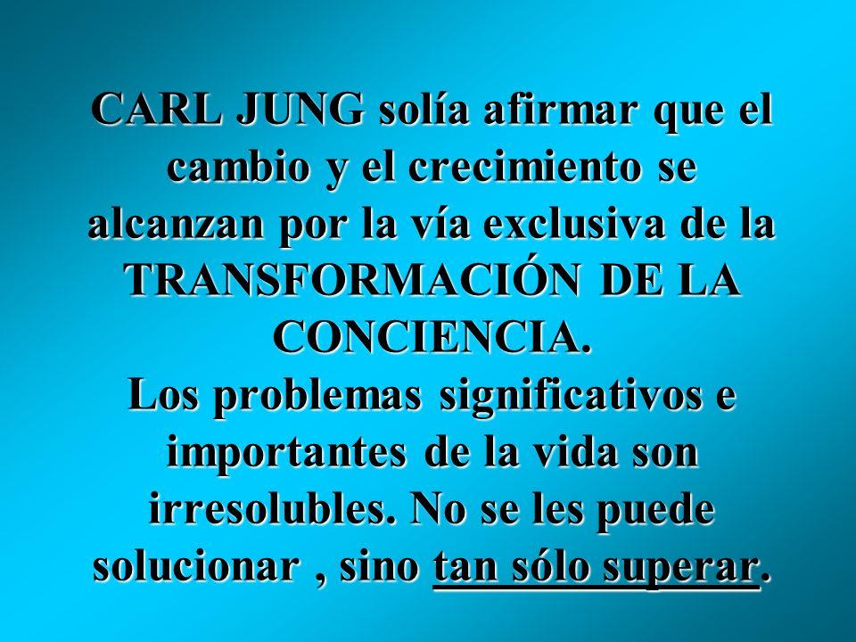CARL JUNG solía afirmar que el cambio y el crecimiento se alcanzan por la vía exclusiva de la TRANSFORMACIÓN DE LA CONCIENCIA.