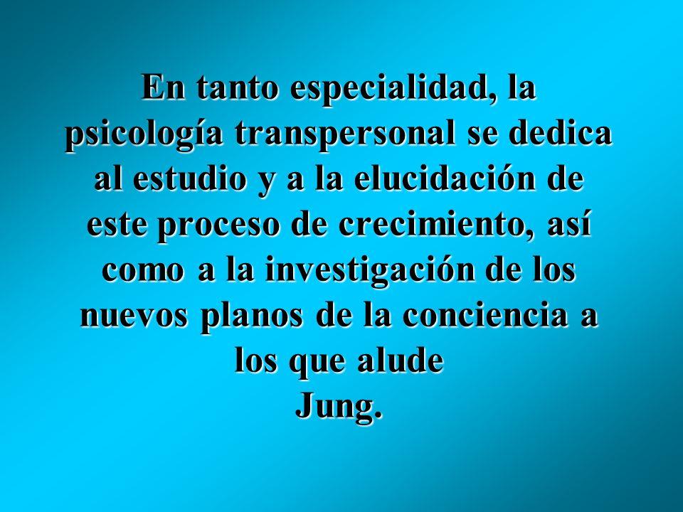 En tanto especialidad, la psicología transpersonal se dedica al estudio y a la elucidación de este proceso de crecimiento, así como a la investigación de los nuevos planos de la conciencia a los que alude Jung.