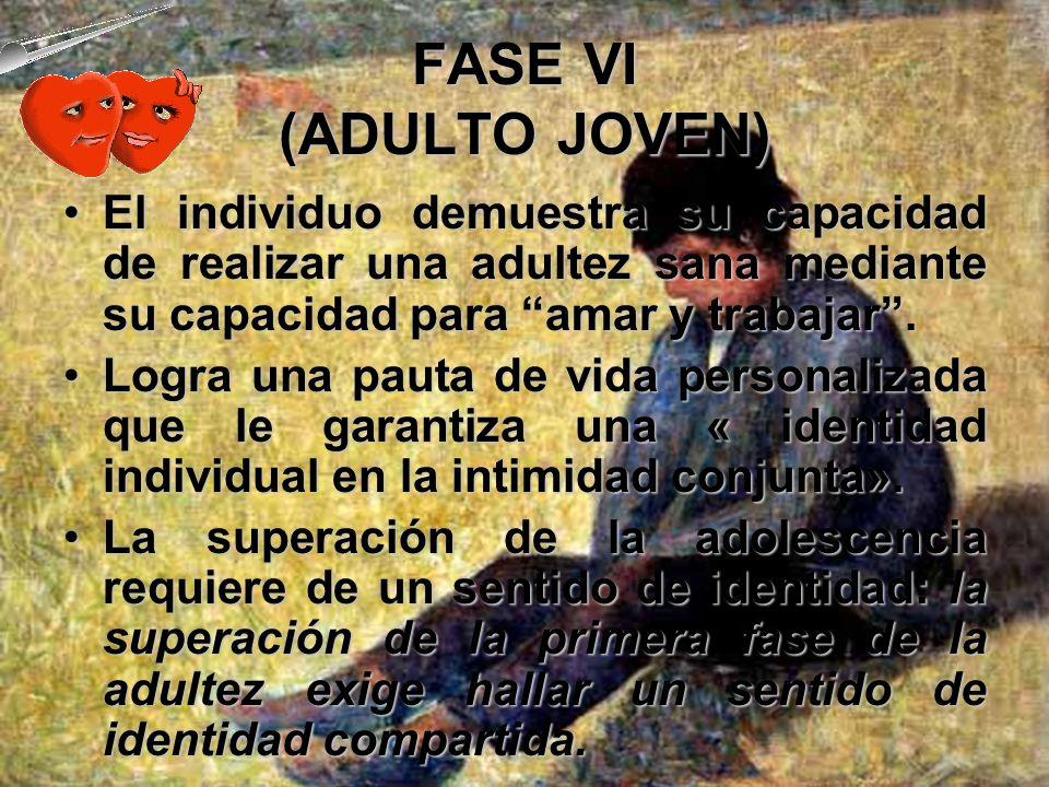 FASE VI (ADULTO JOVEN)El individuo demuestra su capacidad de realizar una adultez sana mediante su capacidad para amar y trabajar .