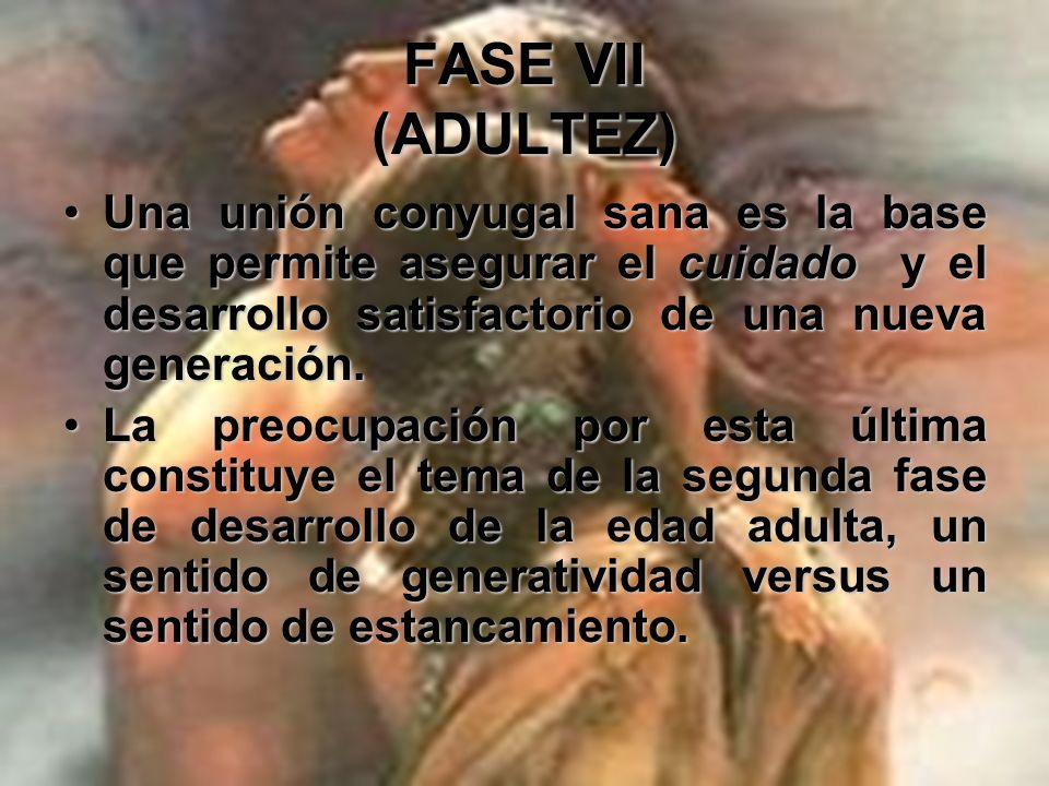 FASE VII (ADULTEZ)Una unión conyugal sana es la base que permite asegurar el cuidado y el desarrollo satisfactorio de una nueva generación.
