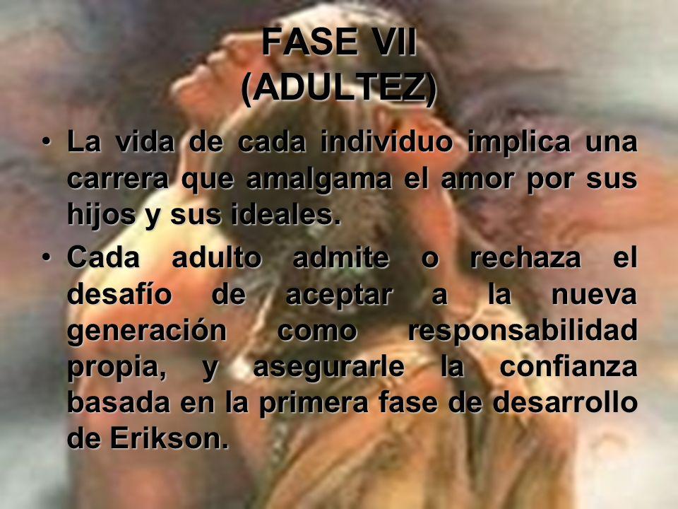 FASE VII (ADULTEZ) La vida de cada individuo implica una carrera que amalgama el amor por sus hijos y sus ideales.