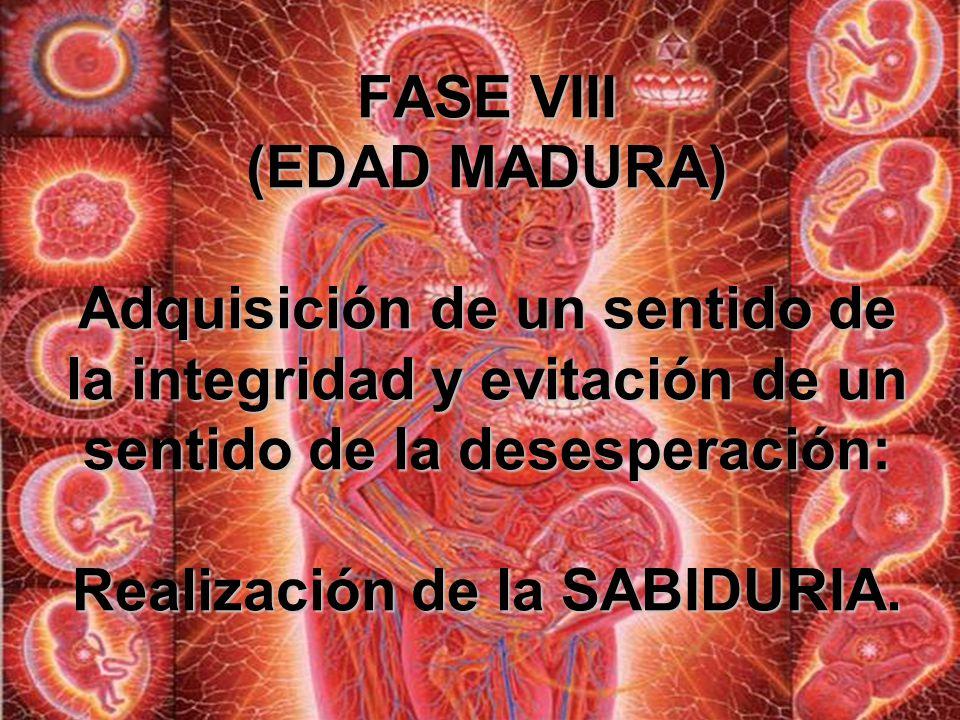 FASE VIII (EDAD MADURA) Adquisición de un sentido de la integridad y evitación de un sentido de la desesperación: Realización de la SABIDURIA.