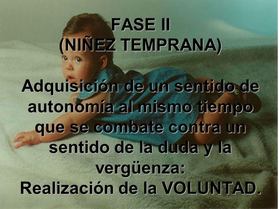 FASE II (NIÑEZ TEMPRANA) Adquisición de un sentido de autonomía al mismo tiempo que se combate contra un sentido de la duda y la vergüenza: Realización de la VOLUNTAD.