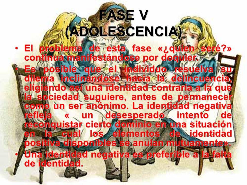 FASE V (ADOLESCENCIA) El problema de esta fase «¿quien seré » continua manifestándose por doquier.