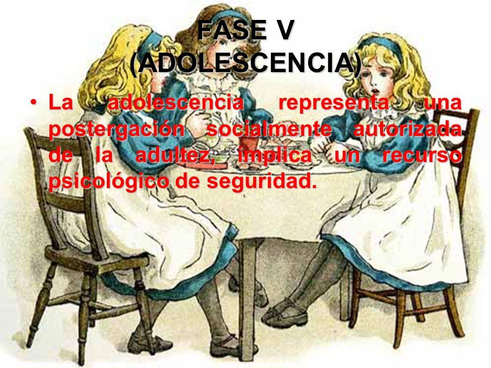 FASE V (ADOLESCENCIA) La adolescencia representa una postergación socialmente autorizada de la adultez, implica un recurso psicológico de seguridad.