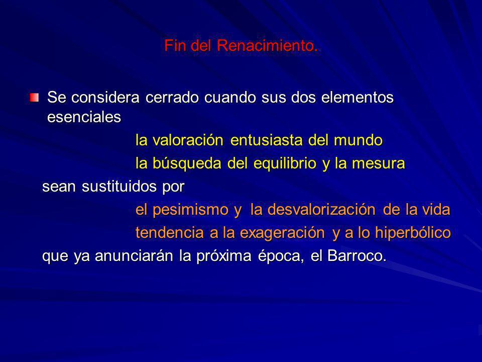 Fin del Renacimiento. Se considera cerrado cuando sus dos elementos esenciales. la valoración entusiasta del mundo.