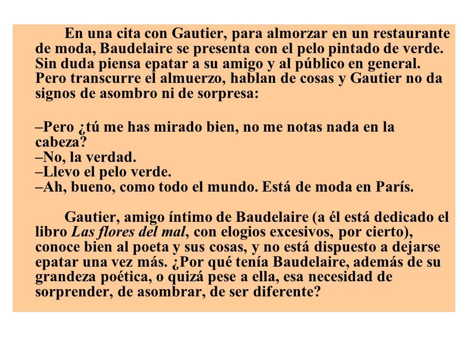 En una cita con Gautier, para almorzar en un restaurante de moda, Baudelaire se presenta con el pelo pintado de verde. Sin duda piensa epatar a su amigo y al público en general. Pero transcurre el almuerzo, hablan de cosas y Gautier no da signos de asombro ni de sorpresa: