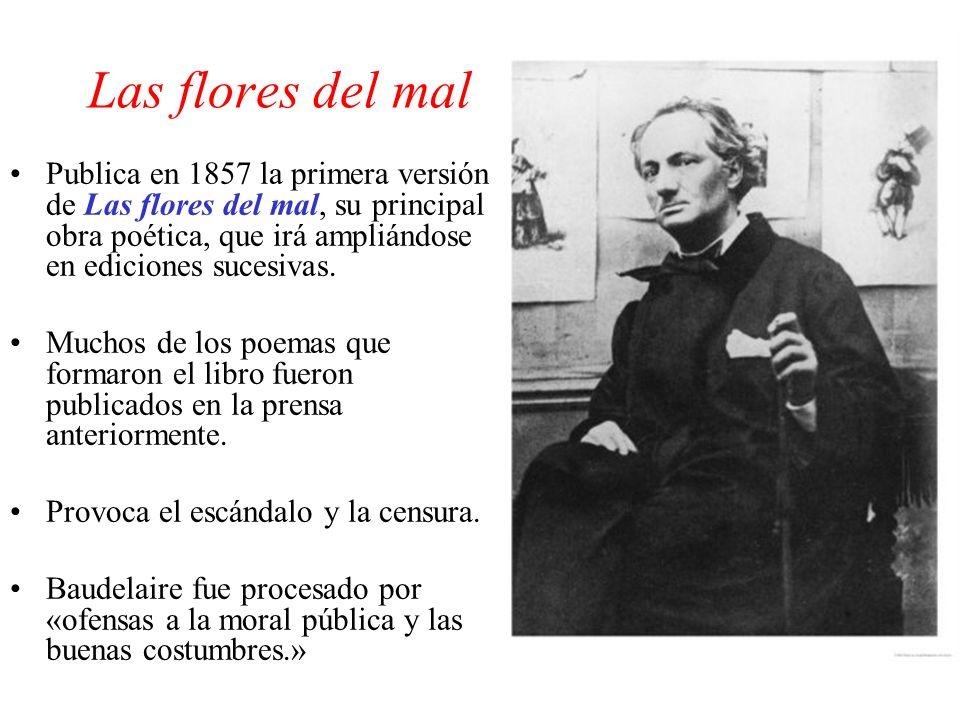 Las flores del mal Publica en 1857 la primera versión de Las flores del mal, su principal obra poética, que irá ampliándose en ediciones sucesivas.