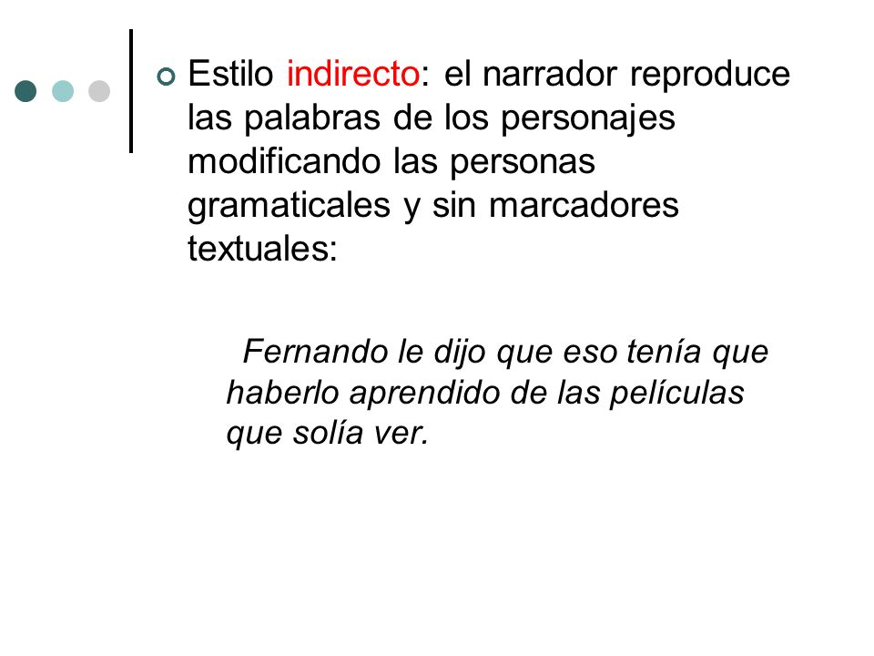 Estilo indirecto: el narrador reproduce las palabras de los personajes modificando las personas gramaticales y sin marcadores textuales: