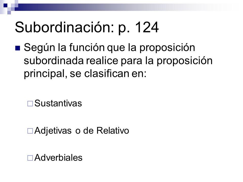 Subordinación: p. 124 Según la función que la proposición subordinada realice para la proposición principal, se clasifican en: