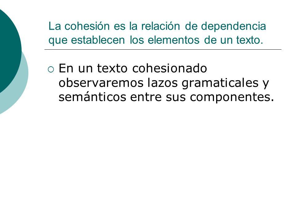 La cohesión es la relación de dependencia que establecen los elementos de un texto.