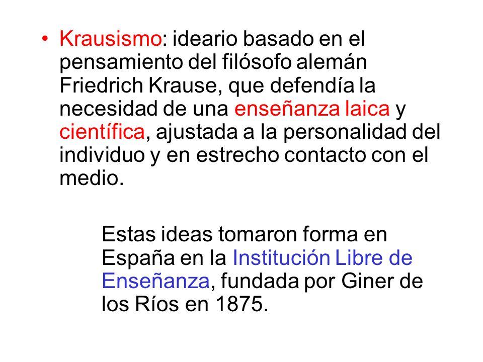 Krausismo: ideario basado en el pensamiento del filósofo alemán Friedrich Krause, que defendía la necesidad de una enseñanza laica y científica, ajustada a la personalidad del individuo y en estrecho contacto con el medio.