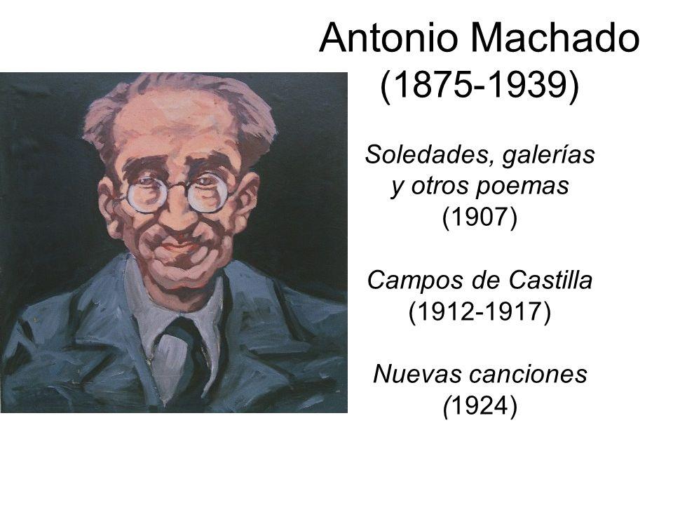 Antonio Machado (1875-1939) Soledades, galerías y otros poemas (1907) Campos de Castilla (1912-1917) Nuevas canciones (1924)