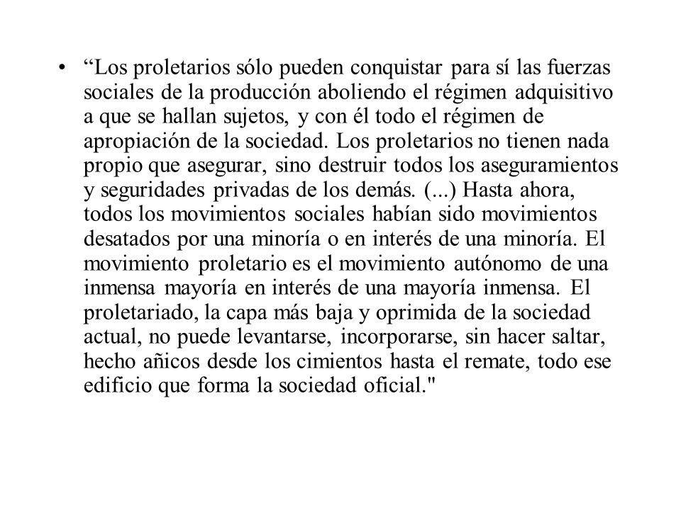 Los proletarios sólo pueden conquistar para sí las fuerzas sociales de la producción aboliendo el régimen adquisitivo a que se hallan sujetos, y con él todo el régimen de apropiación de la sociedad.